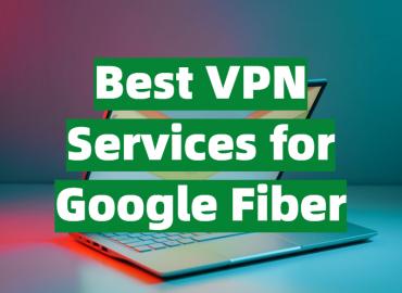 Best VPN Services for Google Fiber