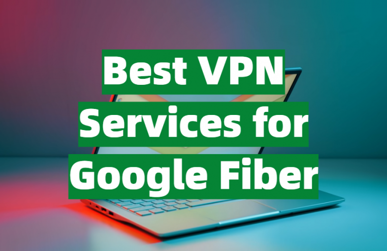 5 Best VPN Services for Google Fiber