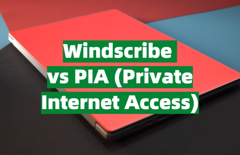 Windscribe vs PIA (Private Internet Access) Comparison